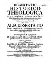 Dissertatio historico-theologica in qua examinatur, quaenam mens fuerit Concilii Constantiensis, praecipuorùmque, qui eidem interfuerunt, theologorum, circa auctoritatem, & infallibilitatem summorum pontificum? quam sequitur alia dissertatio in qua examinatur, an summorum pontificum in fidei quaestionibus infallibitatis libertates ecclesiae gallicanae evertat?