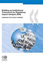 Building an Institutional Framework for Regulatory Impact Analysis (RIA) Guidance for Policy Makers: Guidance for Policy Makers