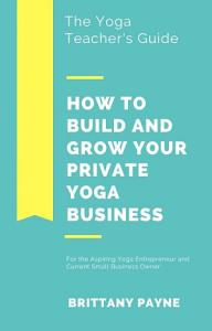 The Yoga Teacher s Guide  How to Build and Grow Your Private Yoga Business Book