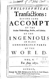 Philosophical Transactions of the Royal Society of London: Giving Some Accounts of the Present Undertakings, Studies, and Labours, of the Ingenious, in Many Considerable Parts of the World, Volume 5