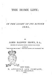 The Home Life: in the Light of Its Divne Idea by James Baldwin Brown