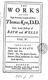 The works of the Right Reverend, learned, and pious, Thomas Ken, D.D. late Lord Bishop of Bath and Wells;: Containing the following pieces of divine poetry, viz. vol.I. Containing, Hymns evangelical. Hymns on the festivals. Christophil. vol.II. Edmund. Hymns on the attributes. vol.III. Hymnotheo. Anodynes. vol.IV. Preparations for death. Psyche and Sion. Damonet, Thyrsil and Dorilla. Published from original manuscripts, by William Hawkins, Esq;.