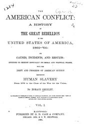 The American Conflict: A History of the Great Rebellion in the United States of America, 1860-'64: Its Causes, Incidents, and Results: Intended to Exhibit Especially Its Moral and Political Phases, with the Drift and Progress of American Opinion Respecting Human Slavery from 1776 to the Close of the War for the Union, Volume 1
