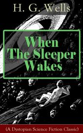 When The Sleeper Wakes (A Dystopian Science Fiction Classic): A Dystopian Novel from the Father of Science Fiction, also known for The Time Machine, The Island of Doctor Moreau, The Invisible Man, The War of the Worlds, The Outline of History…