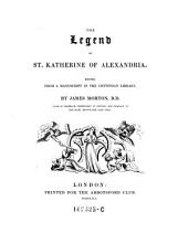 The Legend of St. Katherine of Alexandria, Edited from a Manuscript in the Cottonian Library, by James Morton