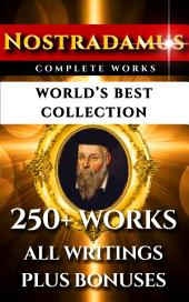 Nostradamus Complete Works – World's Best Collection: All Quatrains, Writings, Prophecies, Oracles, Secret Codes Plus Analysis Of Predictions and Bonuses