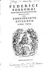 Federici Borromaei Cardinalis, ... De Concionante Episcopo Libri Tres