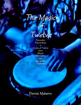 The Magic of Twelve  Polymetric Polyrhythms in Cycles of Twelve from African  Afro Cuban  and Afro Haitian Traditions PDF