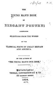 The Young Man's Book of Elegant Poetry: Comprising Selections from the Works of the Classical Poets of Great Britain and America ...