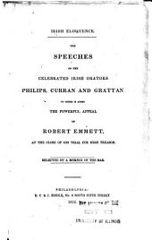 Irish Eloquence: The Speeches of the Celebrated Irish Orators Philips, Curran and Grattan, to which is Added the Powerful Appeal of Robert Emmett, at the Close of His Trial for High Treason