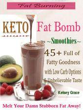 Fat Burning Keto Fat Bomb Smoothies: 45+ Full of Fatty Goodness with Low Carb Options & Unbelievable Taste Melt Your Damn Stubborn Fat Away!
