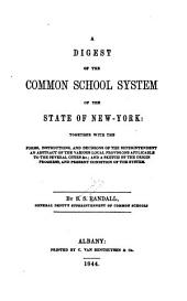 A Digest of the Common School System of the State of New York: Together with the Forms, Instructions, and Decisions of the Superintendent; an Abstract of the Various Local Provisions Applicable to the Several Cities &c.; and a Sketch of the Origin, Progress, and Present Condition of the System