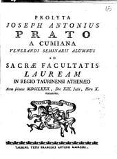 Prolyta Joseph Antonius Prato a Cumiana Venerandi Seminarii alumnus ad sacræ facultatis lauream in Regio Taurinensi Athenæo anno salutis 1772., die 13. Julii, hora 10. matutina