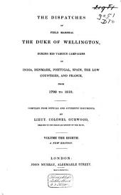 The Dispatches of Field Marshal the Duke of Wellington, K.G.: During His Various Campaigns in India, Denmark, Portugal, Spain, the Low Countries, and France. From 1799 to 1818, Volume 8