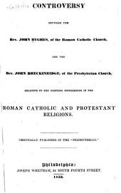 Controversy between the Rev. John Hughes, of the Roman Catholic Church, and the Rev. John Breckinridge, of the Presbyterian Church: relative to the existing differences in the Roman Catholic and Protestant religions
