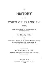 A History of the Town of Franklin, Mass: From Its Settlement to the Completion of Its First Century, 2d March, 1878 : with Genealogical Notices of Its Earliest Families, Sketches of Its Professional Men, and a Report of the Centennial Celebration