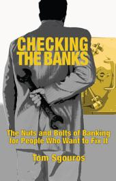 Checking the Banks: The Nuts and Bolts of Banking for People WhoWant to Fix It