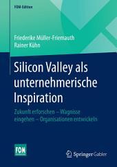 Silicon Valley als unternehmerische Inspiration: Zukunft erforschen - Wagnisse eingehen - Organisationen entwickeln