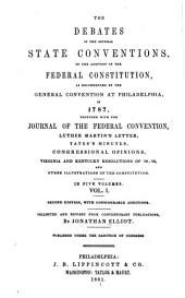 The debates in the several state conventions on the adoption of the Federal Constitution: as recommended by the general convention at Philadelphia in 1787. Together with the journal of the Federal convention, Luther Martin's letter, Yates's minutes, Congressional opinions, Virginia and Kentucky resolutions of '98-'99, and other illustrations of the Constitution, Volume 1