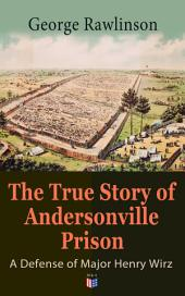 The True Story of Andersonville Prison: A Defense of Major Henry Wirz: The Prisoners and Their Keepers, Daily Life at Prison, Execution of the Raiders, The Facts of Wirz's Life, the Accusations Against Wirz, The Trial