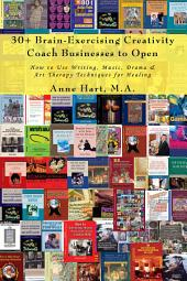 30+ Brain-Exercising Creativity <i>Coach</i> Businesses to Open: How to Use Writing, Music, Drama & Art Therapy Techniques for Healing