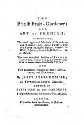 The British Fruit-gardener: And Art of Pruning: Comprising, the Most Approved Methods of Planting and Raising Every Useful Fruit-tree and Fruit-bearing-shrub, Whether for Walls, Espaliers, Standards, Half-standards, Or Dwarfs : the True Successful Practice of Pruning, Training, Grafting, Budding &c. So as to Render Them Abundantly Fruitful: and Full Directions Concerning Soils, Situations, and Exposures