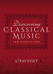 Discovering Classical Music: Stravinsky: His Life, The Person, His Music