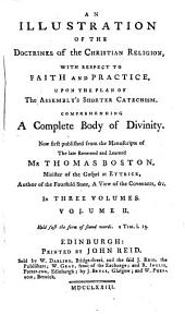 An Illustration of the Doctrines of the Christian Religion: With Respect to Faith and Practice, Upon the Plan of the Assembly's Shorter Catechism. Comprehending a Complete Body of Divinity. Now First Published from the Manuscripts of ... Thomas Boston, ... In Three Volumes. ...