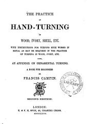 The Practice of Hand-turning in Wood, Ivory, Shell, Etc: With Instructions for Turning Such Works in Metal as May be Required in the Practice of Turning in Wood, Ivory, Etc. ; Also an Appendix on Ornamental Turning ; a Book for Beginners
