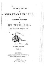 Three years in Constantinople: Or, domestic manners of the Turks in 1844. In 3 vol, Volume 1