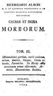 BERNHARDI ALBINI M. D. ET QUONDAM PROFESSORIS P. IN ILLUSTRI ACADEMIA LUGDUNENSI BATAVORUM CAUSAE ET SIGNA MORBORUM.: Inflammationes partium, morbi oculorum, aurium, dentium, Coryza, Uvulae relaxatio, Paronichia, De Morbis circa excretionem urinae observandis. Arthritis. Rheumatismus. Rachitis, Volume 3