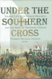 Under the Southern Cross: Soldier Life with Gordon Bradwell and the Army of Northern Virginia