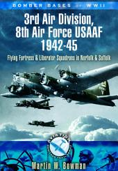 Bomber Bases of WW2 3rd Air Division, 8th Air Force USAAF, 1942-45: Flying Fortress and Liberator Squadrons in Norfolk and Suffolk