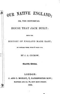 Our Native England  or the Historical house that Jack built  being the history of England made easy  in familiar verse  with 47 woodcuts PDF