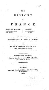 The History of France: Civil and Military, Ecclesiastical, Political, Literary, Commercial, &c. &c. from the Time of Its Conquest by Clovis, A.D. 486, Volume 8