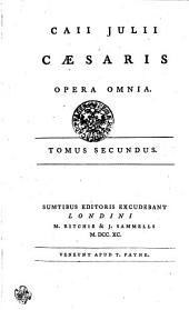 Caii Julii Caesaris Opera Omnia: Tomus Secundus, Volume 2