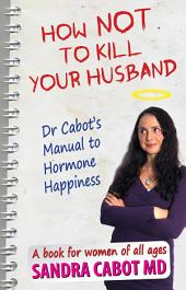 How NOT to kill your husband: Dr Cabot's Guide to Hormone Happiness
