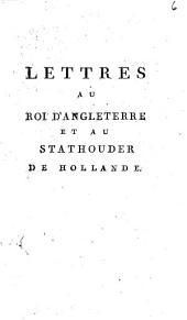 Lettres au roi d'Angleterre et au stadthouder de Hollande (par J. Gorani).