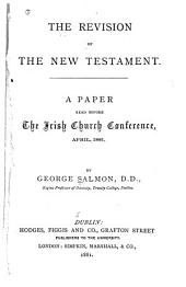 The Revision of the New Testament: A Paper Read Before the Irish Church Conference, April 1881