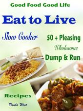 Good Food Good Life Eat to Live Slow Cooker: 50 + Pleasing Wholesome Dump & Run Recipes