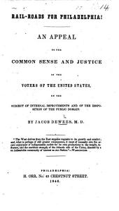 Rail-Roads for Philadelphia. An appeal to the common sense and justice of the voters of the United States, on the subject of internal improvements and of the disposition of the public domain