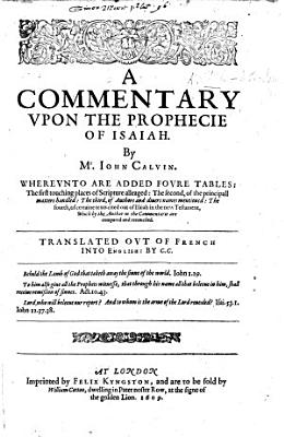 A Commentary Vpon the Prophecie of Isaiah  By Mr Iohn Calvin     Translated Out of French Into English by C  C   Clement Cotton    With the Text