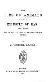 The Uses of Animals, in Relation to Man: Being a Course of Lectures Delivered at the South Kensington Museum