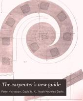 The Carpenter's New Guide: A Complete Book of Lines for Carpentry and Joinery ... Including Also Some Observations and Calculations on the Strength of Timber