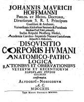 Johannis Mauricii Hoffmanni Disquisitio corporis humani anatomico-pathologica: rationibus et observationibus veterum et recentiorum singulari studio collectis confirmata