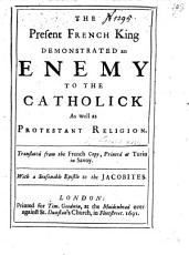 The Present French King Demonstrated an Enemy to the Catholick  as Well as Protestant Religion  Translated from the French Copy  Printed at Turin     With a Seasonable Epistle to the Jacobites PDF
