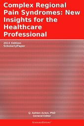 Complex Regional Pain Syndromes: New Insights for the Healthcare Professional: 2011 Edition: ScholarlyPaper