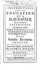 Instructions for the Education of a Daughter ... Done into English, and revised by Dr. George Hickes. The second edition