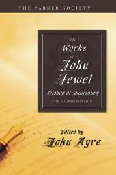 The Works of John Jewel, Bishop of Salisbury: The Fourth Portion