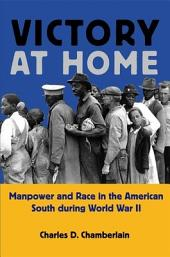 Victory at Home: Manpower and Race in the American South During World War II